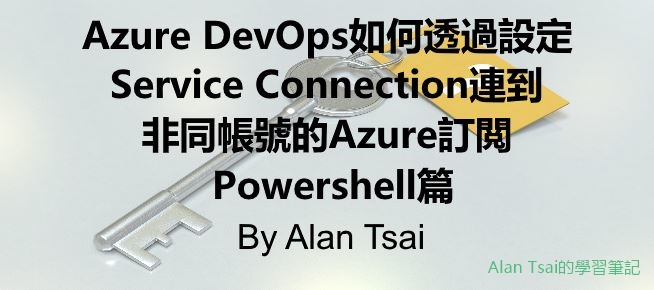 [faq]Azure DevOps如何透過設定Service Connection連到非同帳號的Azure 訂閲 - powershell篇.jpg