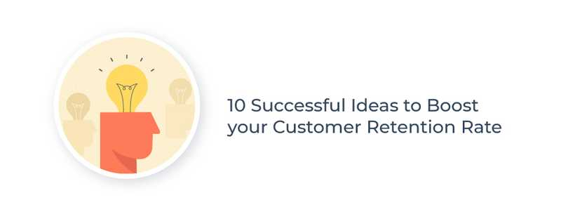 10 Successful Ideas to Boost your Customer Retention Rate
