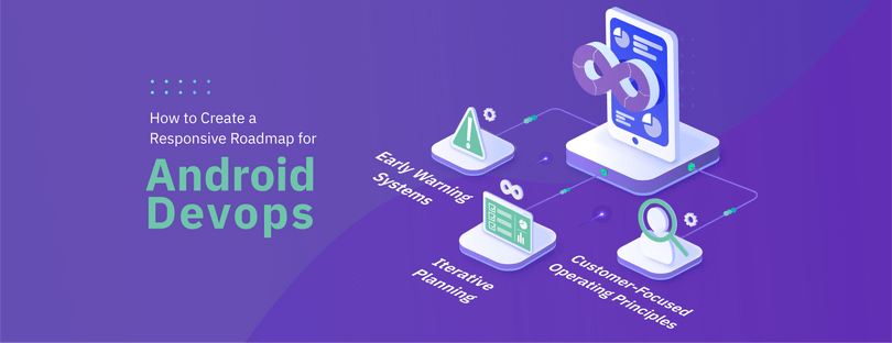 How to Create a Responsive Roadmap for Android DevOps