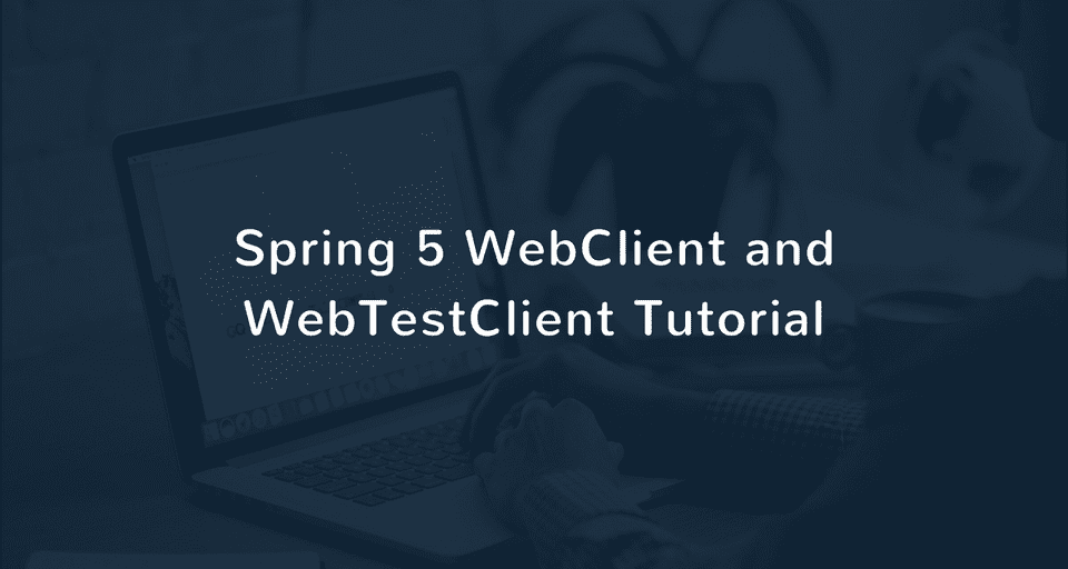 Spring 5 WebClient and WebTestClient Tutorial with Examples