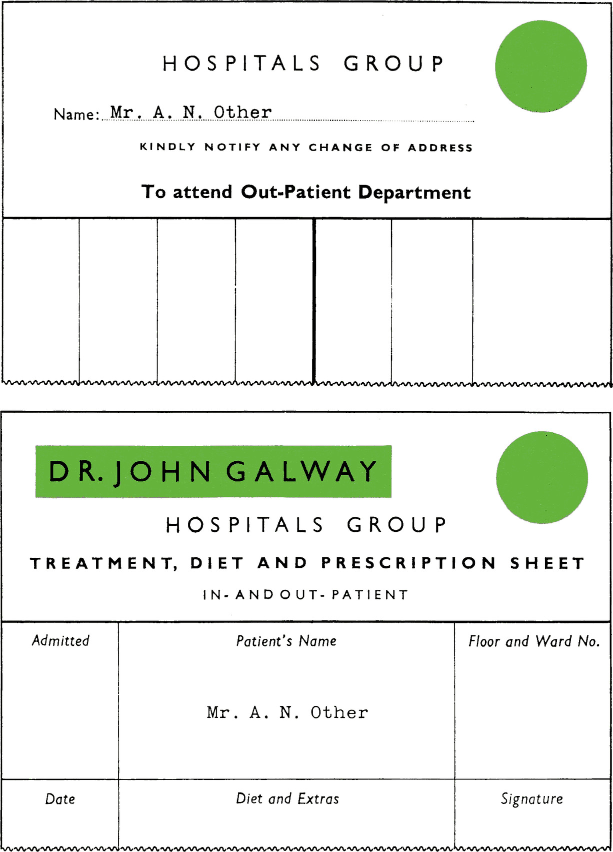 Form with title HOSPITALS GROUP. Large green circle top right. Name: Mr. A. N. Other. KINDLY NOTIFY ANY CHANGE OF ADDRESS To attend Out-Patient Department. Blank columns. Second form with title  HOSPITALS GROUP. TREATMENT, DIET AND PRESCRIPTION SHEET. IN- AND OUT- PATIENT. With a green background: DR. JOHN GALWAY. Large green circle top right. Admitted field: blank. Patient's Name: Mr. A. N. Other. Floor and Ward No. field: blank. Date: blank. Diet and Extras: blank. Signature: blank.