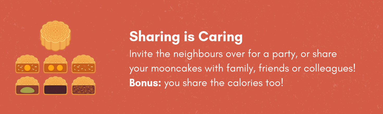 Sharing is caring!Invite the neighbours over for a party, or share your mooncakes with family, friends or colleagues!  Bonus: you share the calories too!