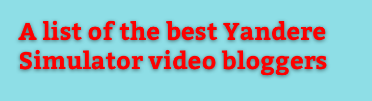 A list of the best Yandere Simulator video bloggers