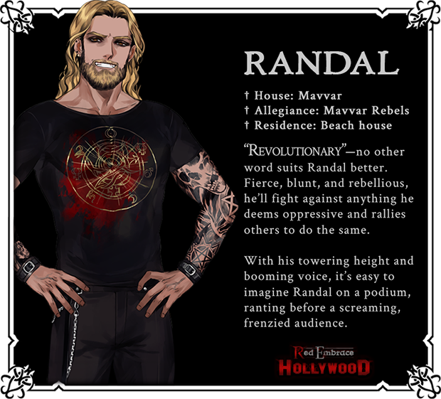 Randal. House: Mavvar. Allegiance: Mavvar Rebels. Residence: Beach house. 'Revolutionary'--no other word suits Randal better. Fierce, blunt, and rebellious, he'll fight against anything he deems oppressive and rallies others to do the same. With his towering height and booming voice, it's easy to imagine Randal on a podium, ranting before a screaming, frenzied audience.