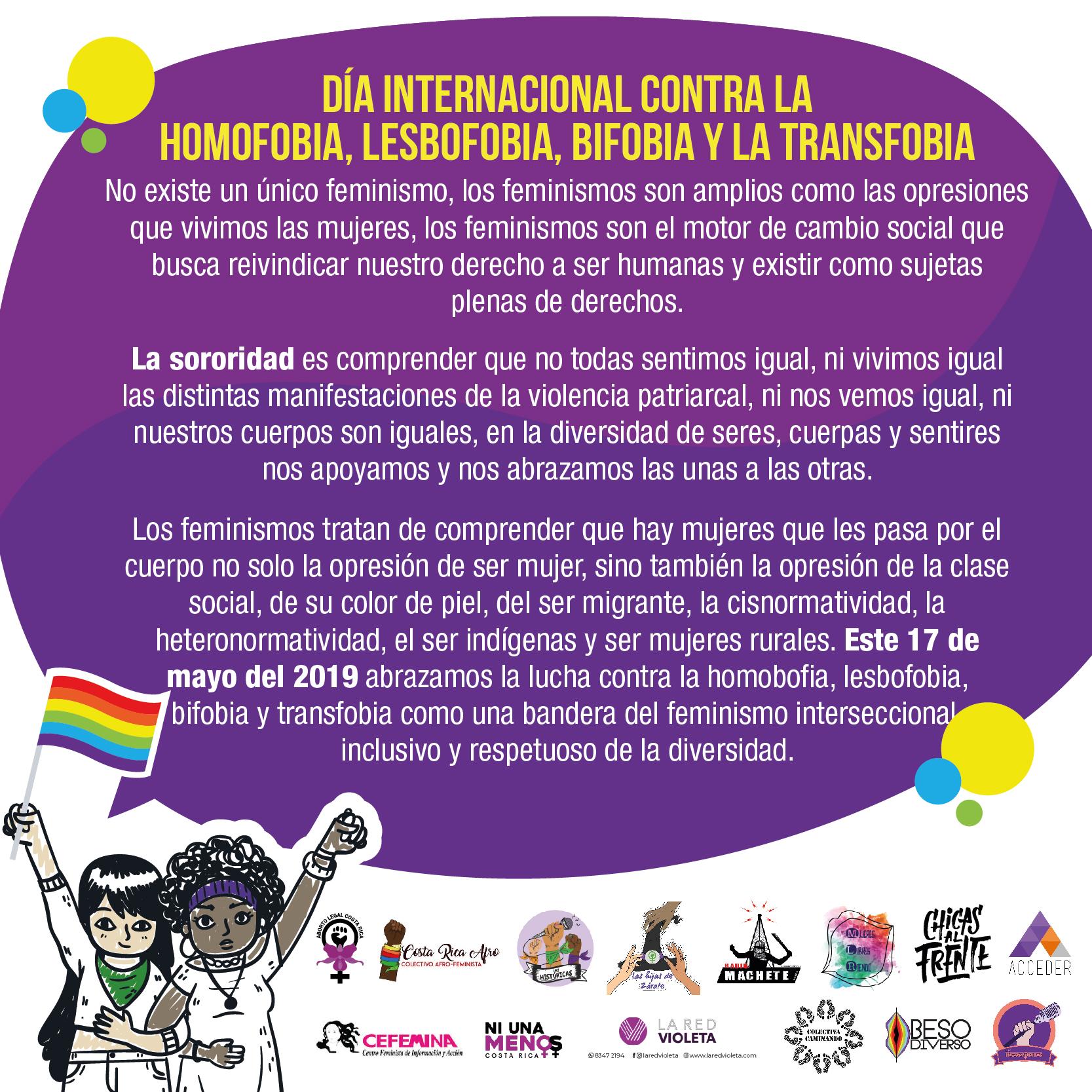 Día Internacional contra la Homobofia, Lesbofobia, Bifobia y Transfobia. No existe un único feminismo, los feminismos son amplios como las opresiones que vivimos las mujeres, los feminismos son el motor de cambio social que busca reivindicar nuestro derecho a ser humanas y existir como sujetas plenas de derechos.  La sororidad es comprender que no todas sentimos igual, ni vivimos igual las distintas manifestaciones de la violencia patriarcal, ni nos vemos igual, ni nuestros cuerpos son iguales, en la diversidad de seres, cuerpas y sentires nos apoyamos y nos abrazamos las unas a las otras.  Los feminismos tratan de comprender que hay mujeres que les pasa por el cuerpo no solo la opresión de ser mujer, sino también la opresión de la clase social, de su color de piel, del ser migrante, la cisnormatividad, la heteronormatividad, el ser indígenas y ser mujeres rurales. Este 17 de mayo del 2019 abrazamos la lucha contra la homofobia, lesbofobia, bifobia y transfobia como una bandera del feminismo interseccional, inclusivo y respetuoso de la diversidad.