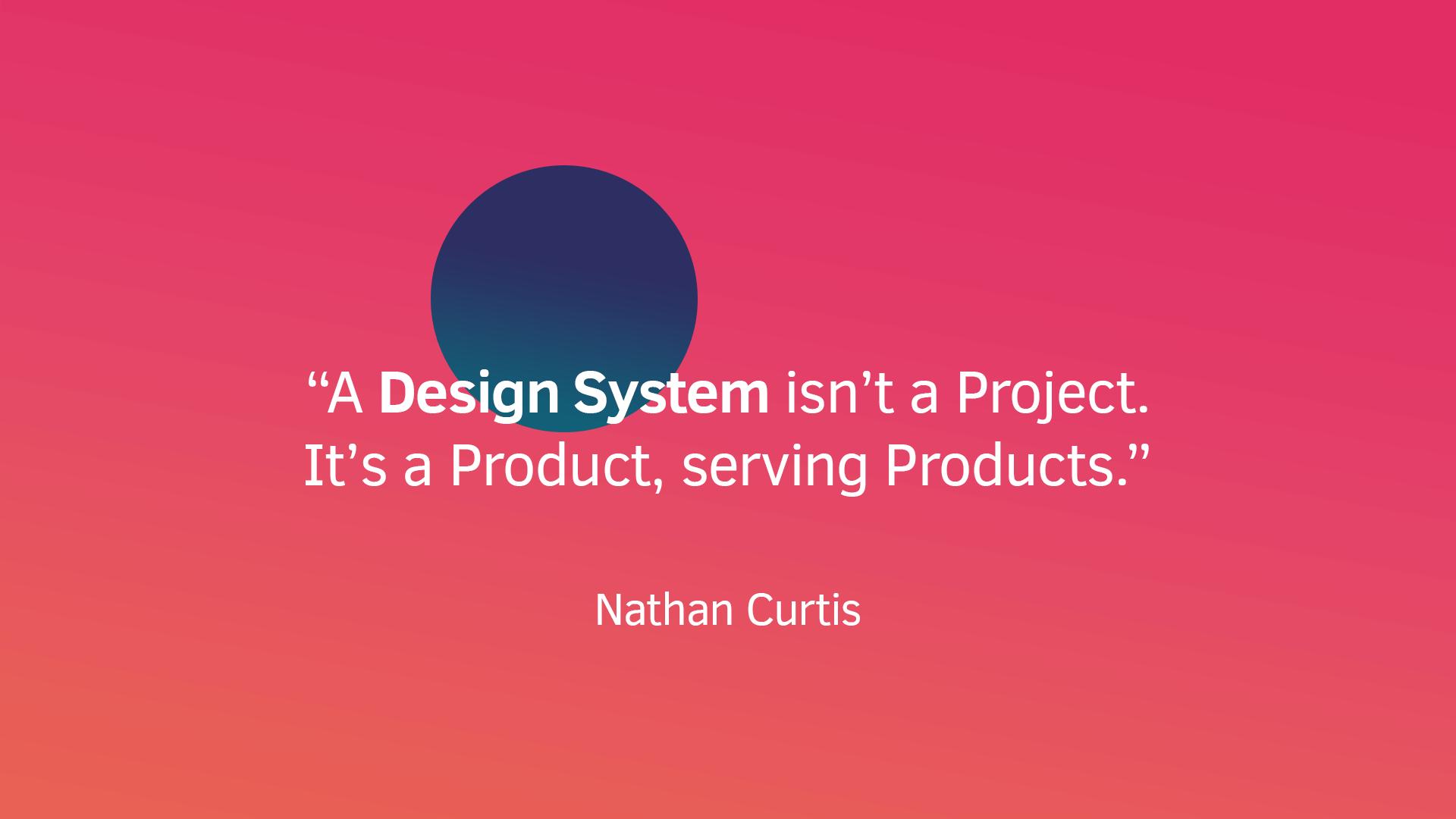 Slide da apresentação: 'A design system isn't a Project. It's a Product, serving Products.' - Nathan Curtis