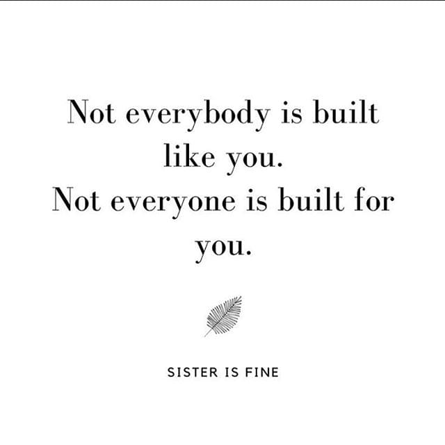 No everybody is built like you. Not everyone is built for you.