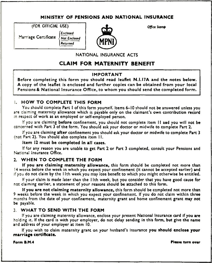MINISTRY OF PENSIONS AND NATIONAL INSURANCE. Office Stamp. Note reads: (FOR OFFICIAL USE) Marriage Certificate, (Enclosed, Not Enclosed, Returned). MPNI Crown insignia. NATIONAL INSURANCE ACTS. CLAIM FOR MATERNITY BENEFIT. IMPORTANT. Before completing this form you should read leaflet N.I.I7A and the notes below. A copy of the leaflet is enclosed and further copies can be obtained from your local Pensions & National Insurance Office, to whom you should send the completed form. 1 HOW TO COMPLETE THIS FORM You should complete Part 1 of this form yourself. Items 6-10 should not be answered unless you are claiming maternity allowance which is payable only on the claimant's own contribution record in respect of work as an employed or self-employed person. If you are claiming before confinement, you should not complete item 11 and you will not be concerned with Part 3 of the form. You should ask your doctor or midwife to complete Part 2. If you are claiming after confinement you should ask your doctor or midwife to complete Part 3 (not Part 2). You should also complete item 11, Item 12 must be completed in all cases. If for any reason you are unable to get Part 2 or Part 3 completed, consult your Pensions and National Insurance Office. 2 WHEN TO COMPLETE THE FORM. If you are claiming maternity allowance, this form should be completed not more than 14 weeks before the week in which you expect your confinement (it cannot be accepted earlier) and If you do not claim by the 11th week you may lose benefit to which you might otherwise be entitled. If your claim is made later than the 11th week, but you consider that you have good cause for not claiming earlier, a statement of your reasons should be attached to this form. If you are not claiming maternity allowance, this form should be completed not more than 9 weeks before the week in which you expect your confinement. If you do not claim within three months from the date of your confinement, maternity grant and home confinemen