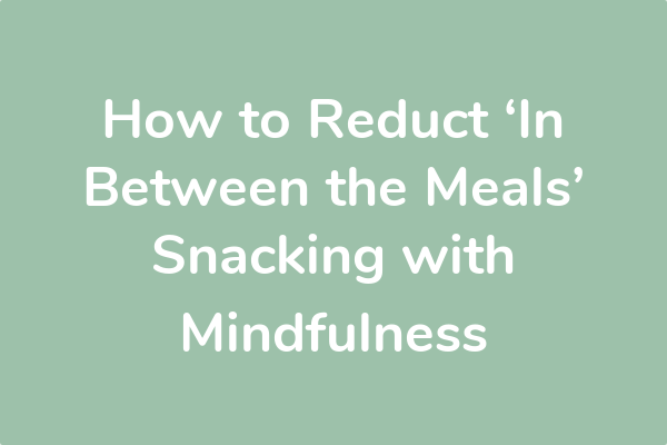 How to Reduct 'In Between the Meals' Snacking with Mindfulness