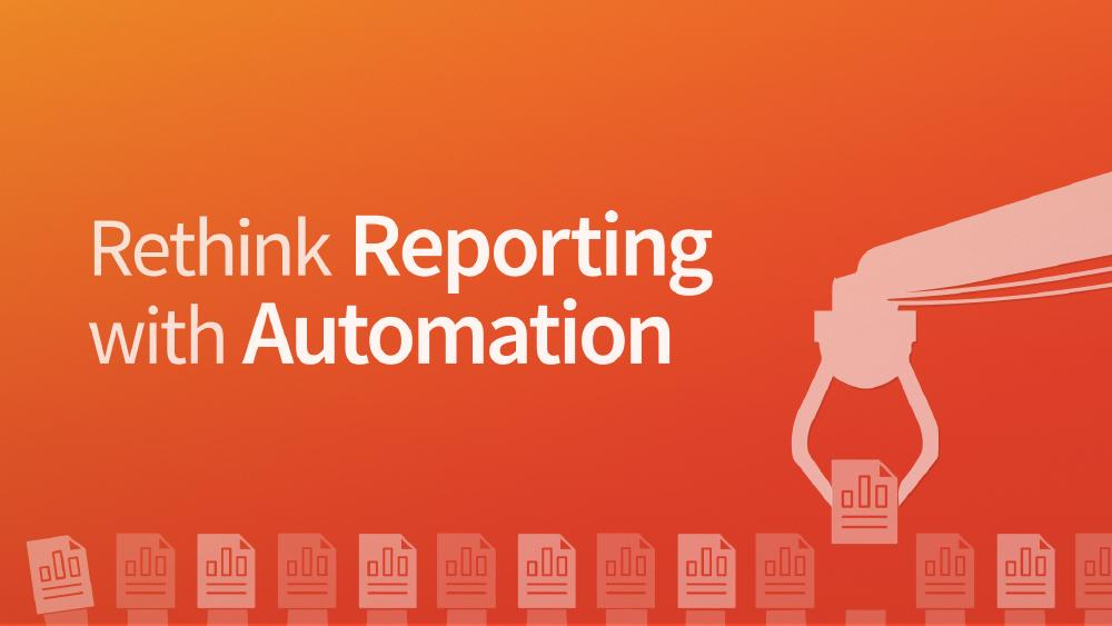 Rethink Reporting with Automation
