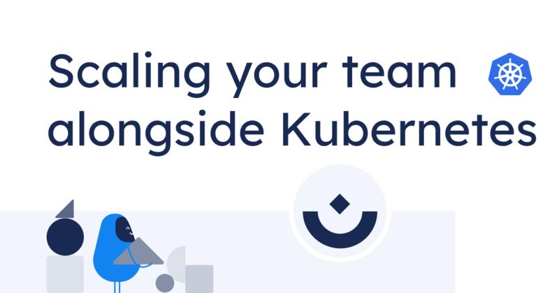 Scaling your team alongside Kubernetes