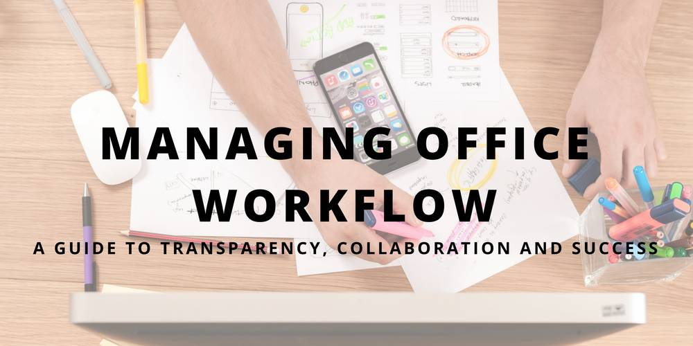 Managing Office Workflow: A Guide to Transparency, Collaboration, and Success