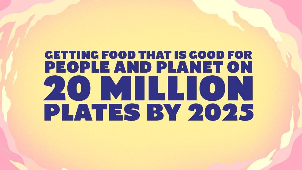 Getting food that is good for people and planet on 20 million plates by 2025