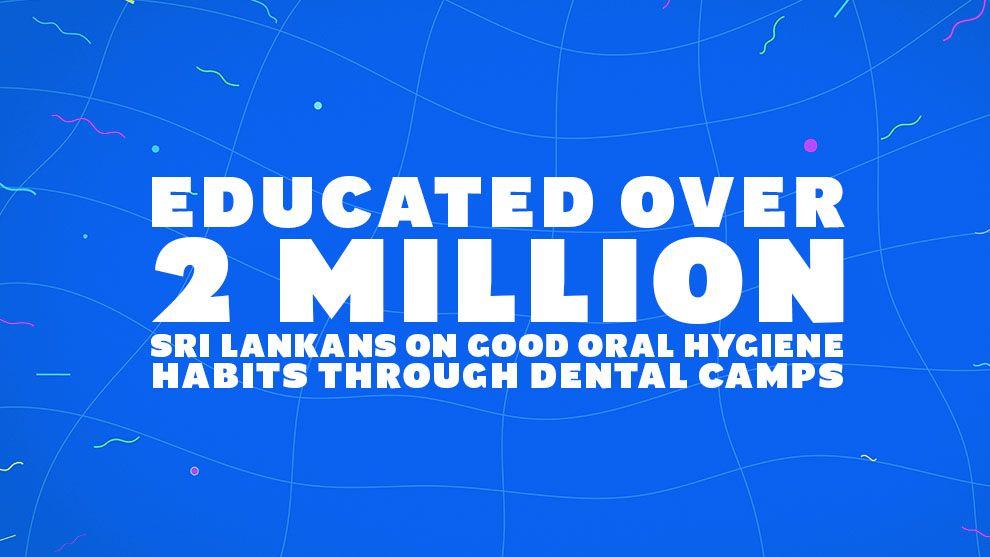 Educated over 2 million Sri Lankans on good oral hygiene habits through dental camps