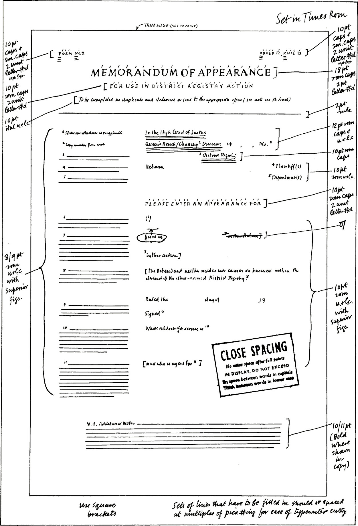 Instructions for the printer, for example: Set in times new roman. Indicators for each piece of text has the size of font, for example 10pt caps & sm.caps. Stamp reads: CLOSE SPACING. No extra space after full points. IN DISPLAY, DO NOT EXCEED. Big space between words in capitals. Thin between words in lowercase. Foot notes read: Use square brackets. Sets of lines that have to be filled in should be spaced at multiples of pica#ing for case of typewriter entry.
