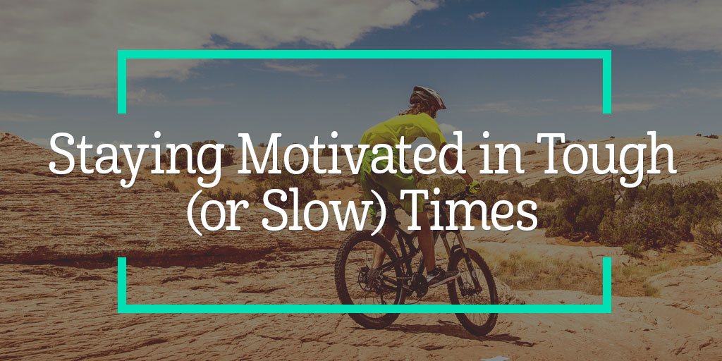 Staying Motivated in Tough (or Slow) Times