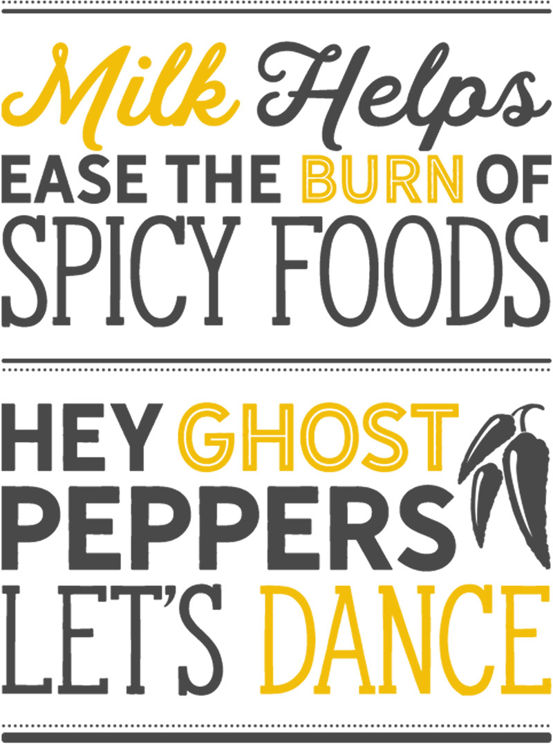 Milk helps ease the burn of spicy foods. Hey ghost peppers, let's dance.