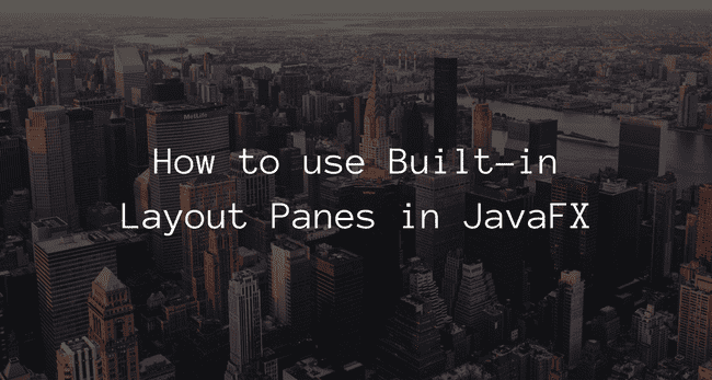 How to use Built-in Layout Panes in JavaFX