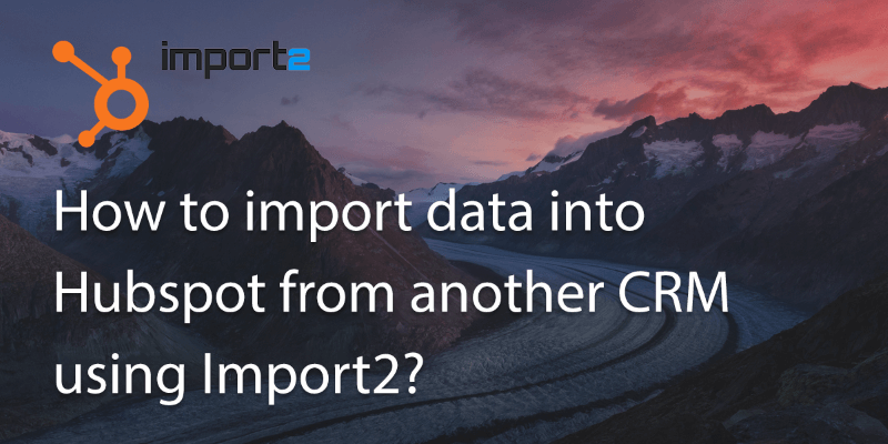 How Can I Import My Data into Hubspot from Another CRM Using Import2?