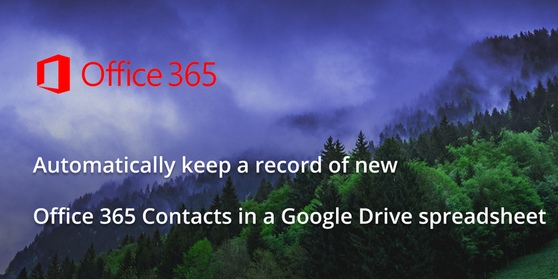 Automatically keep a record of new Office 365 Contacts in a Google Drive spreadsheet