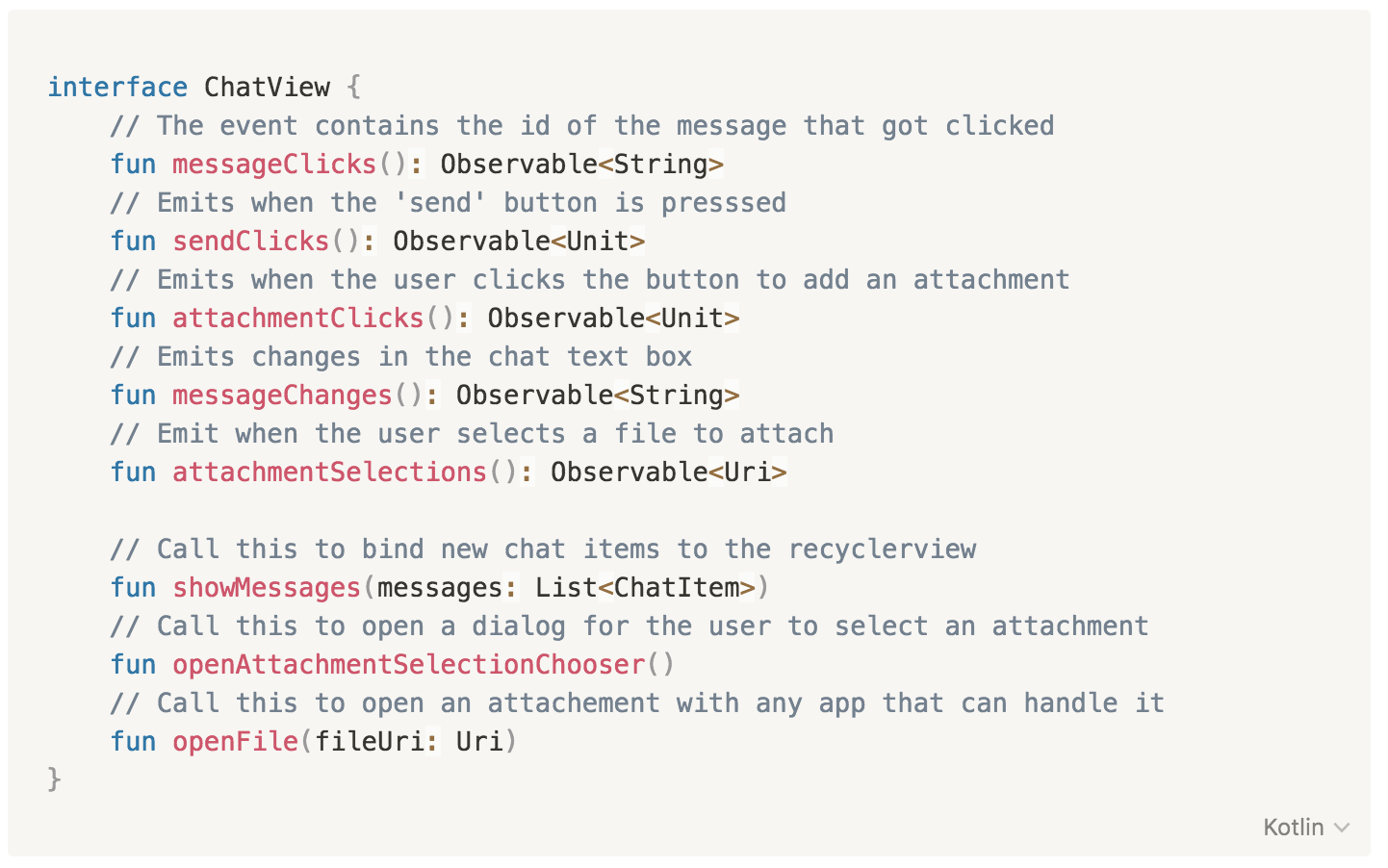 interface ChatView {       // The event contains the id of the message that got clicked       fun messageClicks(): Observable<String>       // Emits when the 'send' button is presssed           fun sendClicks(): Observable<Unit>       // Emits when the user clicks the button to add an attachment                   fun attachmentClicks(): Observable<Unit>       // Emits changes in the chat text box           fun messageChanges(): Observable<String>       // Emit when the user selects a file to attach           fun attachmentSelections(): Observable<Uri>                  // Call this to bind new chat items to the recyclerview       fun showMessages(messages: List<ChatItem>)           // Call this to open a dialog for the user to select an attachment       fun openAttachmentSelectionChooser()       // Call this to open an attachement with any app that can handle it               fun openFile(fileUri: Uri)                         }