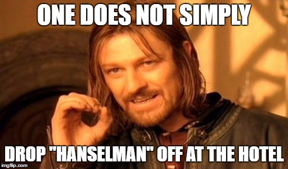 "One does not simply drop ""Hanselman"" off at the hotel"