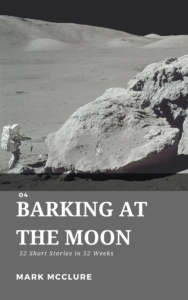 Short Story #4 Barking at the Moon - mark mcclure - science fiction