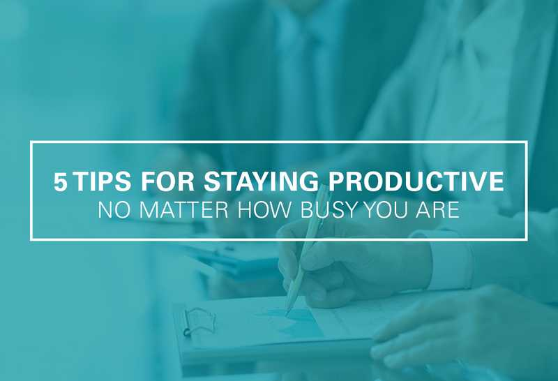5 Tips for Staying Productive No Matter How Busy You Get