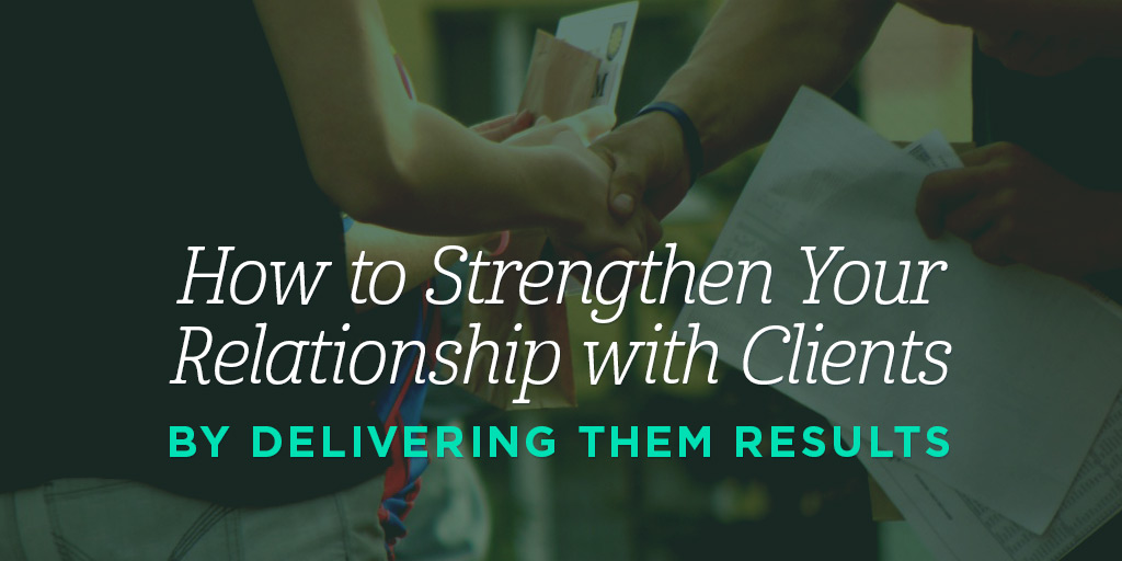 How to Strengthen Your Relationships with Clients by Delivering Them Results