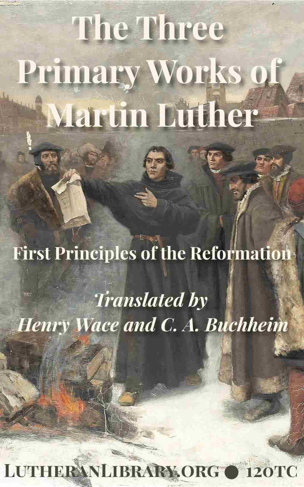 First Principles Of The Reformation – The Three Primary Works Of Luther And The 95 Theses Translated by Henry Wace and C. A. Buchheim