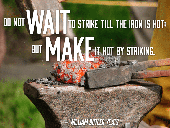 Don't wait till the iron is hot, make it hot by striking \- william yeats quote