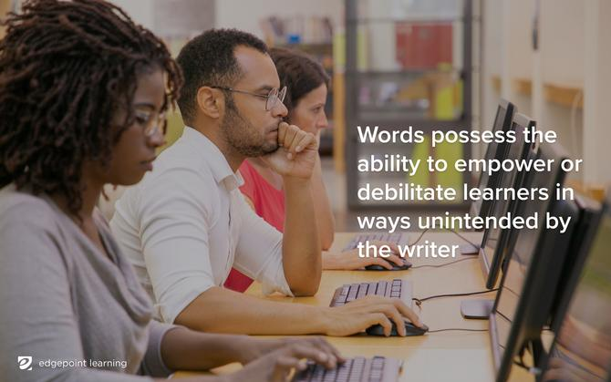 Words possess the ability to empower or debilitate learners in ways unintended by the writer.