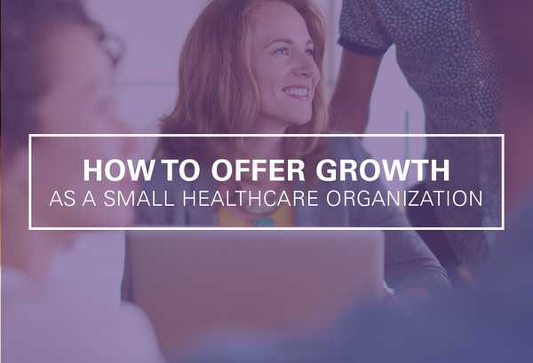 How Small Healthcare Organizations Can Offer Growth Opportunities