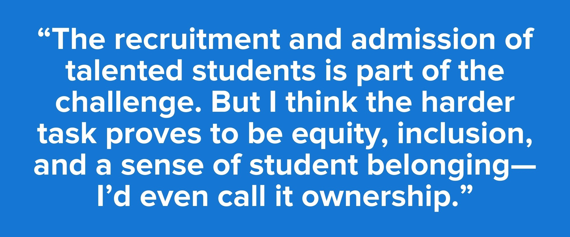 """""""The recruitment and admission of talented students is part of the challenge. But I think the harder task proves to be equity, inclusion, and a sense of student belonging—I'd even call it ownership."""""""