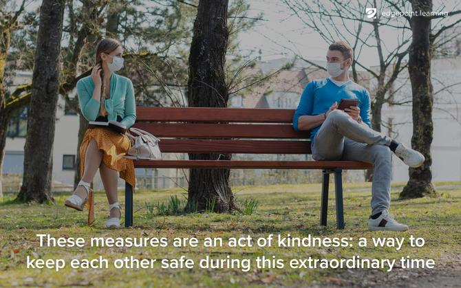 These measures are an act of kindness: a way to keep each other safe during this extraordinary time