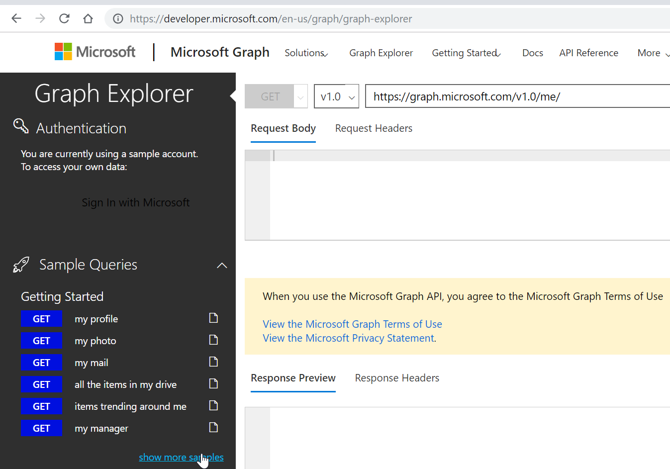 C O https://developer.microsoft.com/en-us/graph/graph-explorer  Microsoft I Microsoft Graph solutions, Graph Explorer Getting starteæ Docs API Reference  More  Graph Explorer  Authentication  You are currently using a sample account  To access your own data:  ign In with Microsofl  Sample Queries  Getting Started  GET  GET  GET  GET  GET  GET  my profile  my photo  my mail  all the items in my drive  items trending around me  my manager  https://graph.microsoft.com/vl.0/me/  VI.o v  Request Body Request Headers  When you use the Microsoft Graph API, you agree to the Microsoft Graph Terms of use  View the Microsoft Graph Terms of Use  View the Microsoft Privacy Statement  Response Preview Response Headers