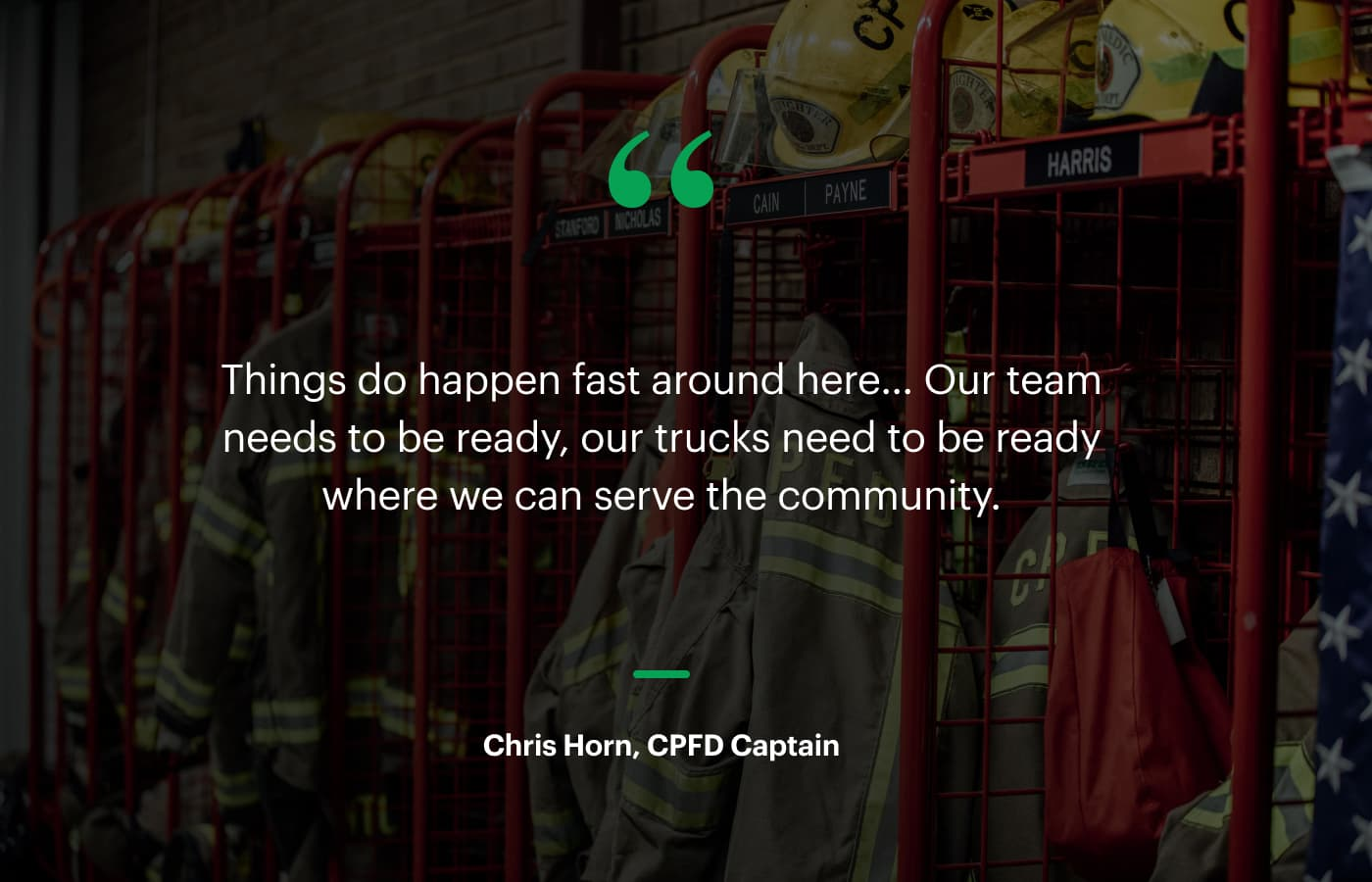 """""""Things do happen fast around here… Our team needs to be ready, our trucks need to be ready where we can serve the community."""" – Chris Horn, CPFD Captain"""