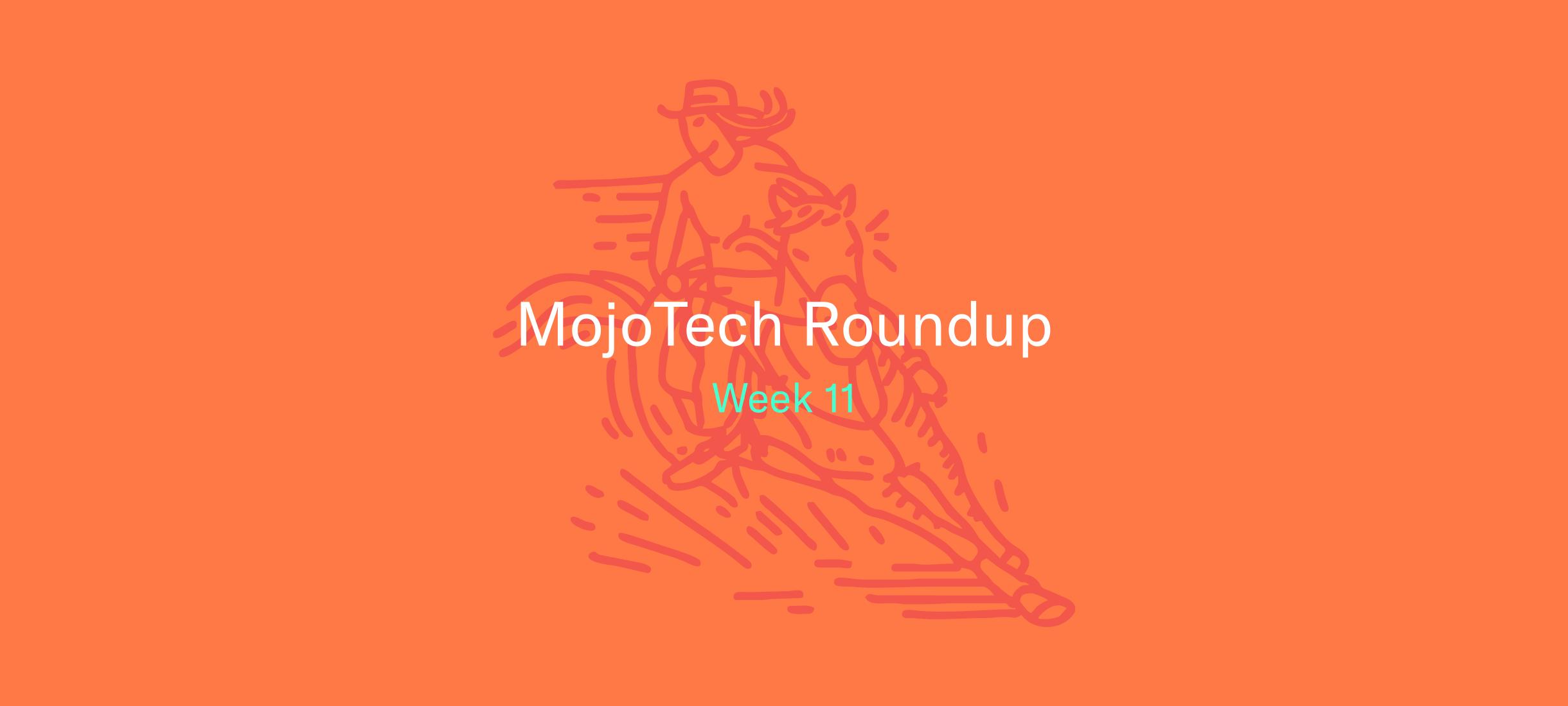 MojoTech Roundup week 11