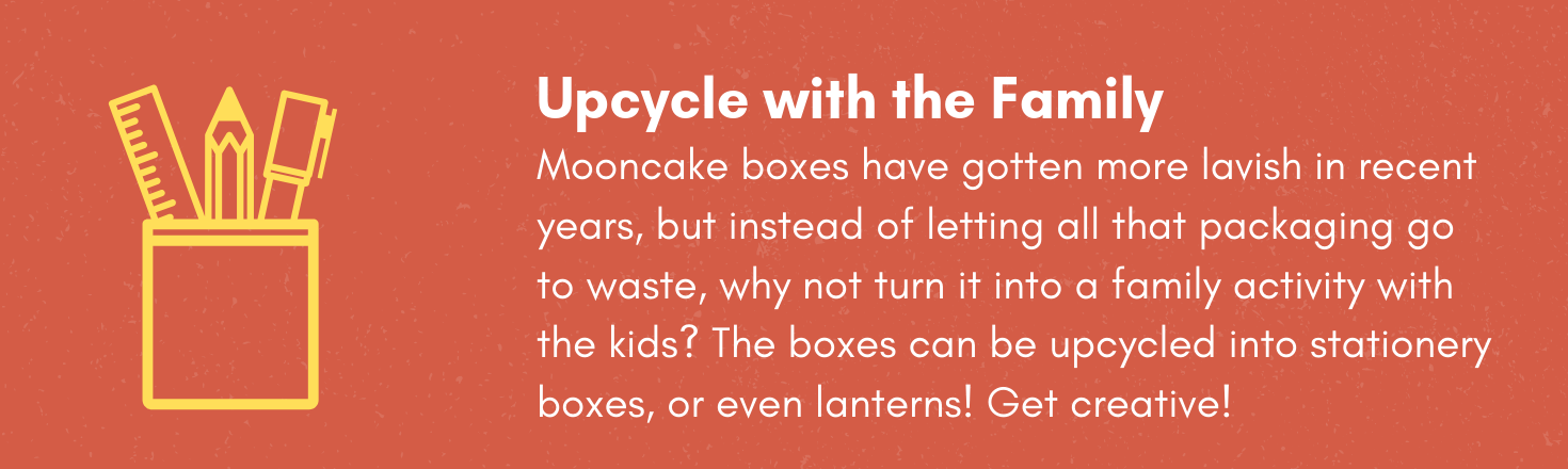 Upcycle with the family! Mooncake boxes have gotten more lavish in recent years, but instead of letting all that packaging go to waste, why not turn it into a family activity with the kids? The boxes can be upcycled into stationery boxes, or even lanterns! Get creative!