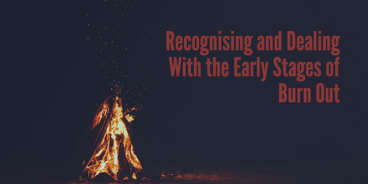 Recognising and Dealing With the Early Stages of Burn Out