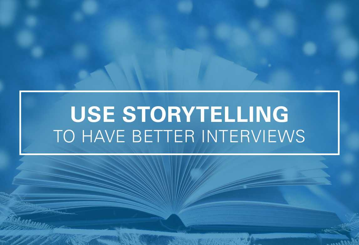 How to Use Storytelling to Have Better Interviews