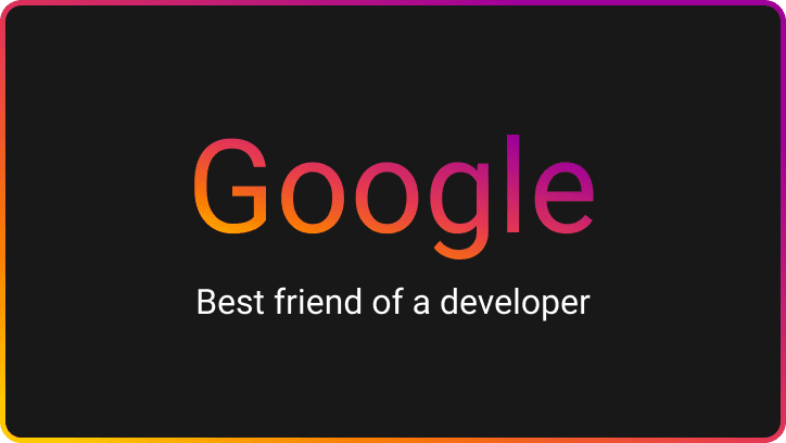 Google is the best friend of every developer