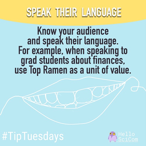 Speak their language: Know your audience and speak their language. For example, when speaking to grad students about finances, use Top Ramen as a unit of value.