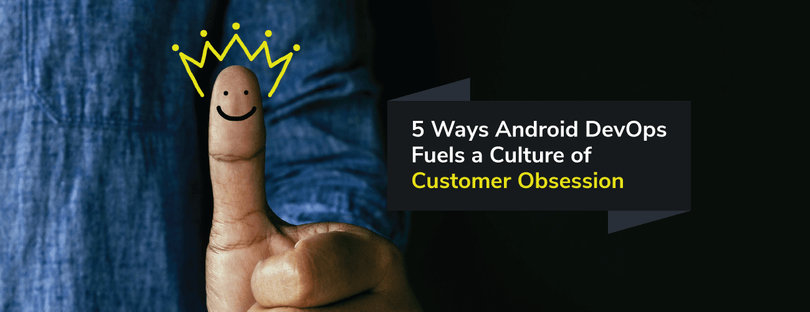 How Android DevOps Can Fuel a Culture of Customer Obsession