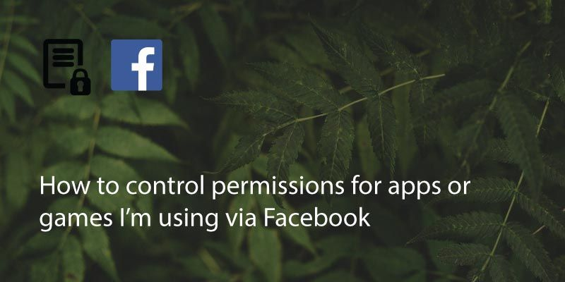 How To Control Permissions For Apps Or Games I'm Using Via Facebook