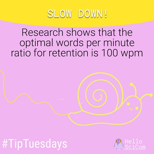 Slow down. Research shows that the optimal words per minute ratio for retention is 100 words per minute.