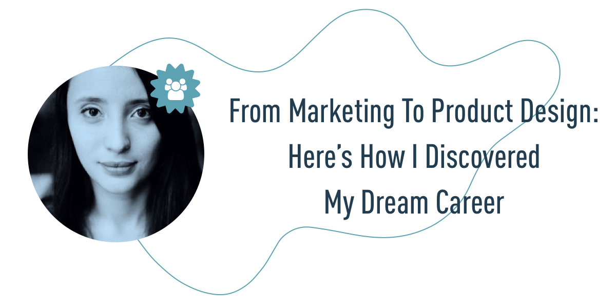 From Marketing To Product Design: How I Discovered My Dream Career