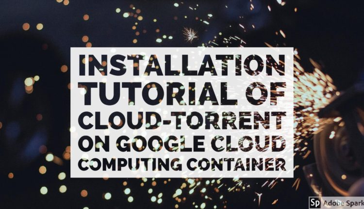 How To Install Cloud-Torrent Docker Application To Google Cloud? (Solved)