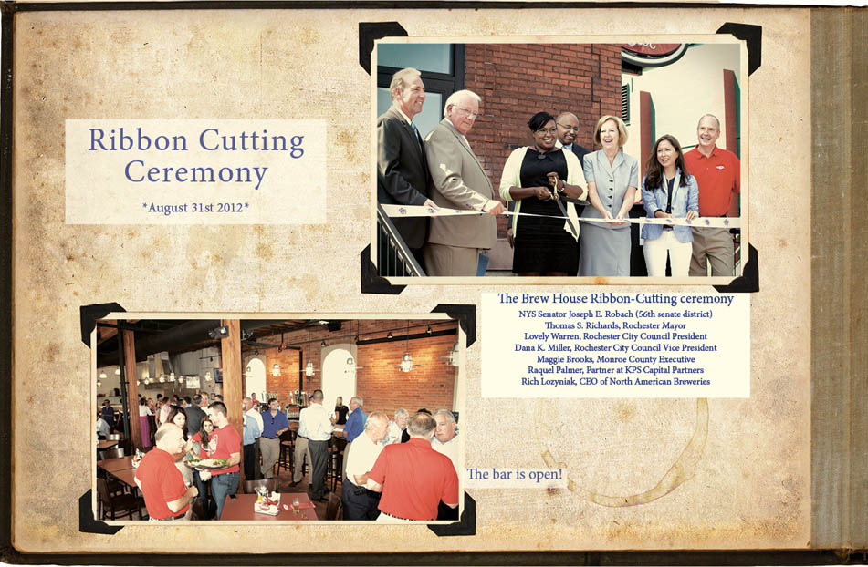 Ribbon Cutting Ceremony, August 31st, 2012. The Brew House Ribbon-Cutting ceremony NYS Senator Joseph E. Robach (56th senate district) Thomas S. Richards, Rochester Mayor Lovely Warren, Rochester City Council President Dana K. Miller, Rochester City Council Vice President Maggie Brooks, Monroe County Executive Raquel Palmer, Partner at KPS Capital Partners Rich Lozyniak, CEO of North American Breweries