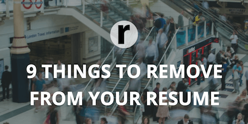 9 Things to Remove From Your Resume Right Now